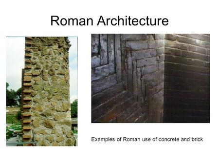 Roman Architecture Examples of Roman use of concrete and brick.