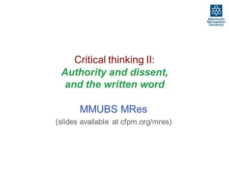 Critical thinking II: Authority and dissent, and the written word MMUBS MRes (slides available at cfpm.org/mres)
