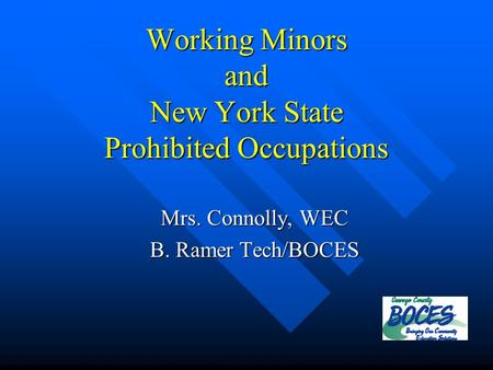 Working Minors and New York State Prohibited Occupations Mrs. Connolly, WEC B. Ramer Tech/BOCES.