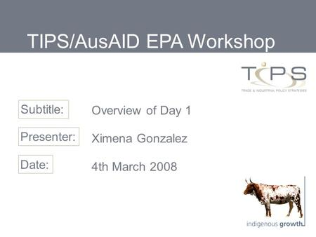 Overview of Day 1 Ximena Gonzalez 4th March 2008 Subtitle: Presenter: Date: TIPS/AusAID EPA Workshop.