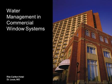 Water Management in Commercial Window Systems Ritz-Carlton Hotel St. Louis, MO.