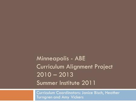 Minneapolis - ABE Curriculum Alignment Project 2010 – 2013 Summer Institute 2011 Curriculum Coordinators: Janice Bisch, Heather Turngren and Amy Vickers.