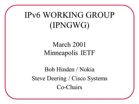IPv6 WORKING GROUP (IPNGWG) March 2001 Minneapolis IETF Bob Hinden / Nokia Steve Deering / Cisco Systems Co-Chairs.