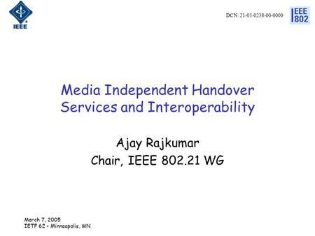 DCN: 21-05-0238-00-0000 March 7, 2005 IETF 62 - Minneapolis, MN Media Independent Handover Services and Interoperability Ajay Rajkumar Chair, IEEE 802.21.