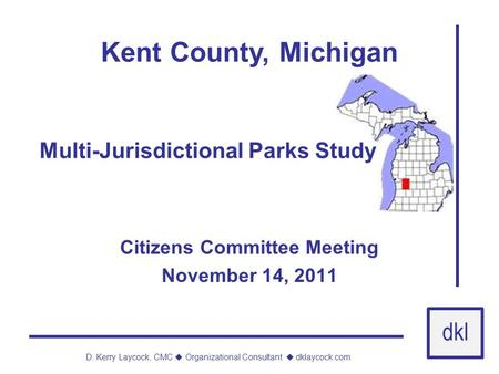 Dkl D. Kerry Laycock, CMC  Organizational Consultant  dklaycock.com Kent County, Michigan Citizens Committee Meeting November 14, 2011 Multi-Jurisdictional.