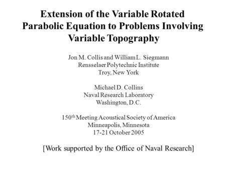 Extension of the Variable Rotated Parabolic Equation to Problems Involving Variable Topography Jon M. Collis and William L. Siegmann Rensselaer Polytechnic.