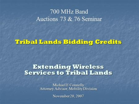 Tribal Lands Bidding Credits Extending Wireless Services to Tribal Lands Michael E Connelly Attorney Advisor, Mobility Division November 20, 2007 700 MHz.