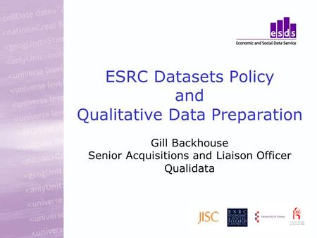 ESRC Datasets Policy and Qualitative Data Preparation Gill Backhouse Senior Acquisitions and Liaison Officer Qualidata.