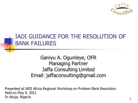 1 IADI GUIDANCE FOR THE RESOLUTION OF BANK FAILURES Ganiyu A. Ogunleye, OFR Managing Partner Jaffa Consulting Limited