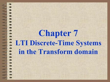 Chapter 7 LTI Discrete-Time Systems in the Transform domain.