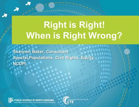Right is Right! When is Right Wrong? Shannon Baker, Consultant Special Populations, Civil Rights, Equity NCDPI Shannon Baker, Consultant Special Populations,