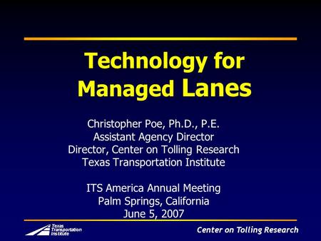 Center on Tolling Research Technology for Managed Lanes Christopher Poe, Ph.D., P.E. Assistant Agency Director Director, Center on Tolling Research Texas.