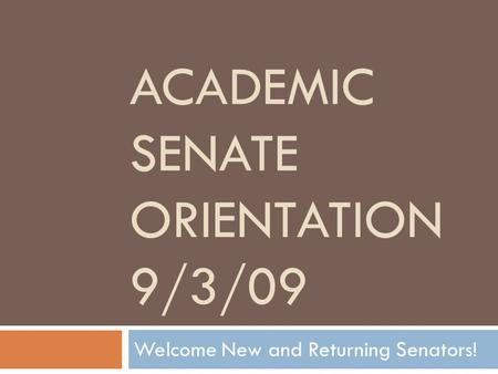 ACADEMIC SENATE ORIENTATION 9/3/09 Welcome New and Returning Senators!
