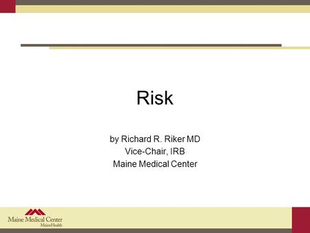 Risk by Richard R. Riker MD Vice-Chair, IRB Maine Medical Center.
