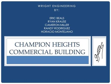 WRIGHT ENGINEERING BY: CHAMPION HEIGHTS COMMERCIAL BUILDING ERIC BEALS RYAN KRAUSE CAMERON MILLER RANDY RODRIGUEZ HORACIO MONTEJANO.