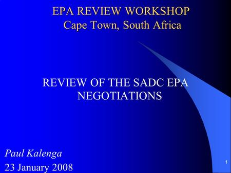 1 EPA REVIEW WORKSHOP Cape Town, South Africa REVIEW OF THE SADC EPA NEGOTIATIONS Paul Kalenga 23 January 2008.