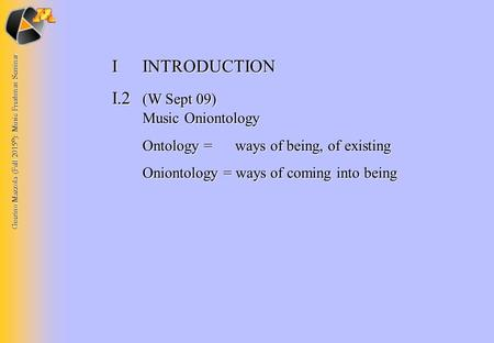 Guerino Mazzola (Fall 2015 © ): Music Freshman Seminar IINTRODUCTION I.2 (W Sept 09) Music Oniontology Ontology = ways of being, of existing Oniontology.