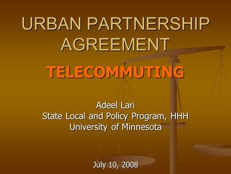 URBAN PARTNERSHIP AGREEMENT TELECOMMUTING Adeel Lari State Local and Policy Program, HHH University of Minnesota July 10, 2008.