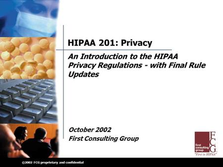 ©2002 FCG proprietary and confidential HIPAA 201: Privacy October 2002 First Consulting Group An Introduction to the HIPAA Privacy Regulations - with Final.