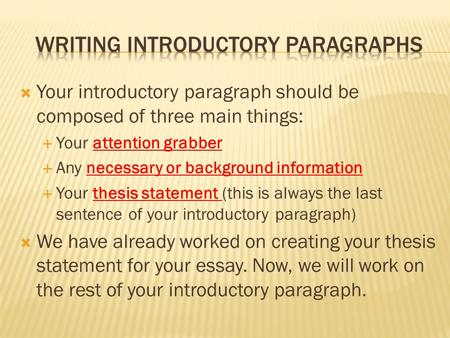  Your introductory paragraph should be composed of three main things:  Your attention grabber  Any necessary or background information  Your thesis.