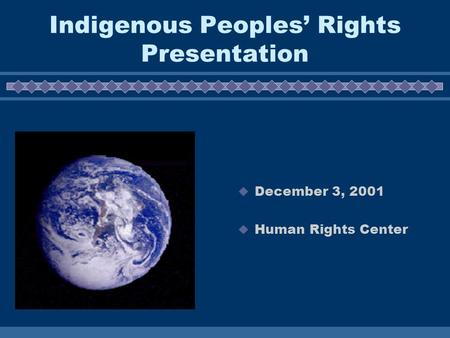Indigenous Peoples' Rights Presentation  December 3, 2001  Human Rights Center.