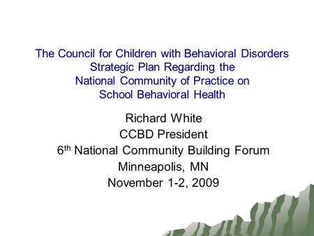 The Council for Children with Behavioral Disorders Strategic Plan Regarding the National Community of Practice on School Behavioral Health Richard White.