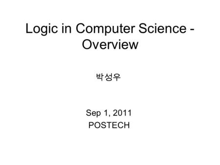 Logic in Computer Science - Overview Sep 1, 2011 POSTECH 박성우.