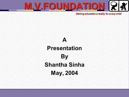 Making education a reality for every child M.V.FOUNDATIONAPresentationBy Shantha Sinha May, 2004.