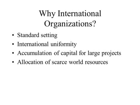 Why International Organizations? Standard setting International uniformity Accumulation of capital for large projects Allocation of scarce world resources.