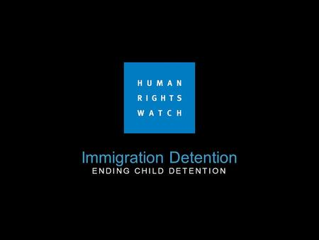 "Immigration Detention ENDING CHILD DETENTION. End Child Detention ""States must expeditiously and completely cease the detention of children on the basis."