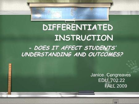 - DOES IT AFFECT STUDENTS' UNDERSTANDING AND OUTCOMES? DIFFERENTIATED INSTRUCTION Janice Congreaves EDU. 702.22 FALL 2009.