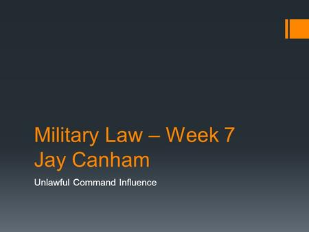 Military Law – Week 7 Jay Canham Unlawful Command Influence.