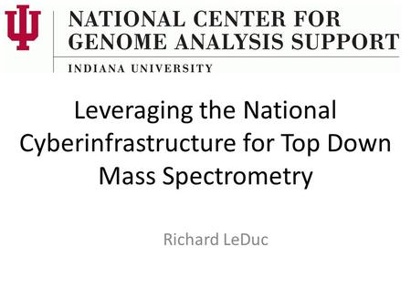Leveraging the National Cyberinfrastructure for Top Down Mass Spectrometry Richard LeDuc.