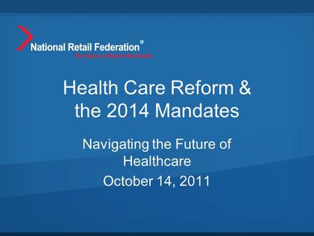 Health Care Reform & the 2014 Mandates Navigating the Future of Healthcare October 14, 2011.
