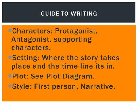  Characters: Protagonist, Antagonist, supporting characters.  Setting: Where the story takes place and the time line its in.  Plot: See Plot Diagram.