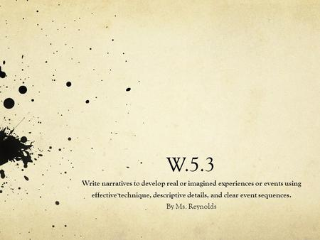 W.5.3 Write narratives to develop real or imagined experiences or events using effective technique, descriptive details, and clear event sequences. By.