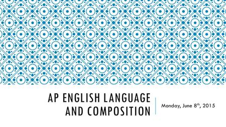AP ENGLISH LANGUAGE AND COMPOSITION Monday, June 8 th, 2015.