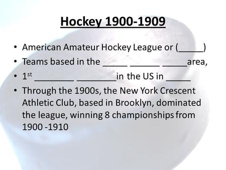 Hockey 1900-1909 American Amateur Hockey League or (_____) Teams based in the _____ ______ _____area, 1 st ________ ________in the US in _____ Through.