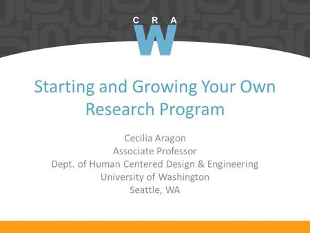 Starting and Growing Your Own Research Program Cecilia Aragon Associate Professor Dept. of Human Centered Design & Engineering University of Washington.