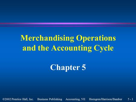 5 - 1 ©2002 Prentice Hall, Inc. Business Publishing Accounting, 5/E Horngren/Harrison/Bamber Merchandising Operations and the Accounting Cycle Chapter.