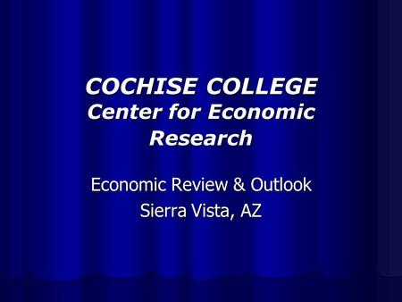 COCHISE COLLEGE Center for Economic Research Economic Review & Outlook Sierra Vista, AZ.
