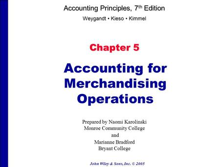 John Wiley & Sons, Inc. © 2005 Chapter 5 Accounting for Merchandising Operations Prepared by Naomi Karolinski Monroe Community College and and Marianne.