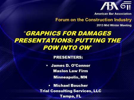 """GRAPHICS FOR DAMAGES PRESENTATIONS: PUTTING THE POW INTO OW"" PRESENTERS: James D. O'Connor Maslon Law Firm Minneapolis, MN Michael Boucher Trial Consulting."