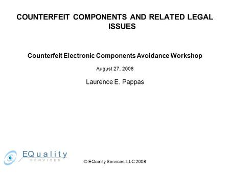 COUNTERFEIT COMPONENTS AND RELATED LEGAL ISSUES Counterfeit Electronic Components Avoidance Workshop August 27, 2008 Laurence E. Pappas © EQuality Services,