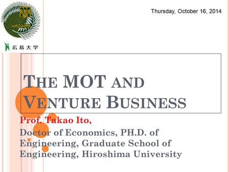 T HE MOT AND V ENTURE B USINESS Prof. Takao Ito, Doctor of Economics, PH.D. of Engineering, Graduate School of Engineering, Hiroshima University Thursday,