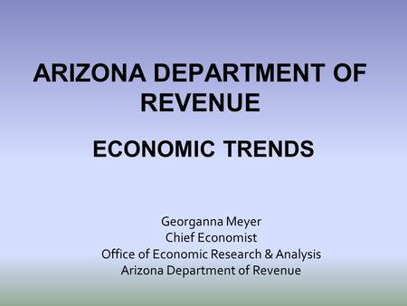 ARIZONA DEPARTMENT OF REVENUE ECONOMIC TRENDS Georganna Meyer Chief Economist Office of Economic Research & Analysis Arizona Department of Revenue.