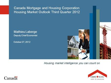Housing market intelligence you can count on Canada Mortgage and Housing Corporation Housing Market Outlook Third Quarter 2012 October 27, 2012 Mathieu.