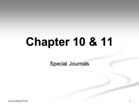 Accounting Is Fun! 1 Chapter 10 & 11 Special Journals.