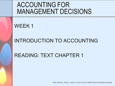 Atrill, McLaney, Harvey, Jenner: Accounting 4e © 2008 Pearson Education Australia ACCOUNTING FOR MANAGEMENT DECISIONS WEEK 1 INTRODUCTION TO ACCOUNTING.