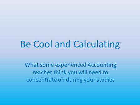 Be Cool and Calculating What some experienced Accounting teacher think you will need to concentrate on during your studies.